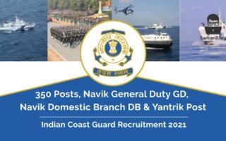 Indian Coast Guard Recruitment 2021 – 350 Navik General Duty GD, Navik Domestic Branch DB & Yantrik Post